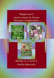 """Beginners"" Learn How to Grow Garden Vegetables: Books 1, 2 and 3 From the Dirt Up Series ebook by Kathy Barnett"