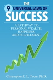 THE 9 UNIVERSAL LAWS OF SUCCESS - A PATHWAY TO PERSONAL WEALTH, HAPPINESS, AND FULFILLMENT ebook by Christopher Toote, Ph.D.