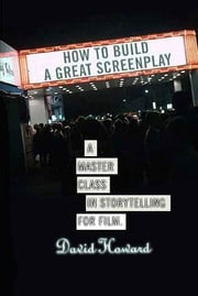 How to Build a Great Screenplay - A Master Class in Storytelling for Film ebook by David Howard