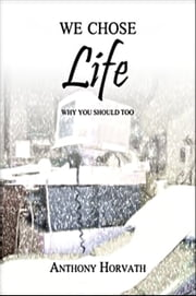We Chose Life: Why You Should Too ebook by Anthony Horvath