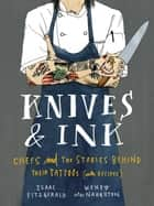 Knives & Ink - Chefs and the Stories Behind Their Tattoos (with Recipes) ebook by Isaac Fitzgerald, Wendy MacNaughton
