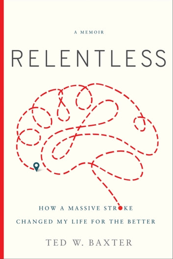 Relentless - How a Massive Stroke Changed My Life for the Better ebook by Ted W. Baxter