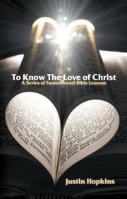 To Know the Love of Christ - A Series of Fundamental Bible Lessons ebook by Justin Hopkins