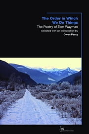The Order in Which We Do Things - The Poetry of Tom Wayman ebook by Owen Percy,Tom Wayman
