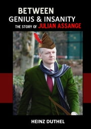 Between genius and insanity. - The story of Julian Assange ebook by Heinz Duthel