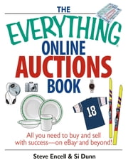 The Everything Online Auctions Book - All You Need to Buy and Sell with Success--on eBay and Beyond ebook by Steve Encell,Si Dunn