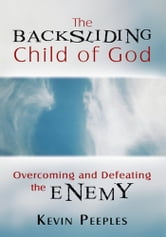 The Backsliding Child of God - Overcoming and Defeating the Enemy ebook by Kevin Peeples