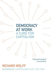 Democracy at Work - A Cure for Capitalism ebook by Richard D. Wolff