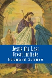 Jesus the Last Great Initiate ebook by Edouard Schure