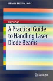 A Practical Guide to Handling Laser Diode Beams ebook by Haiyin Sun