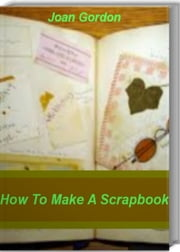 How To Make A Scrapbook - Tips & Techniques On How To Make A Scrapebook Cover, Scrapebook Ideas, Make A Scrapebook Online ebook by Joan Gordon