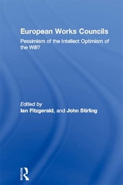 European Works Councils - Pessimism of the Intellect Optimism of the Will? ebook by Ian Fitzgerald,John Stirling