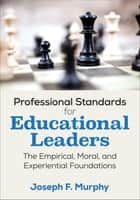 Professional Standards for Educational Leaders - The Empirical, Moral, and Experiential Foundations ebook by Joseph F. Murphy