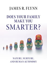 Does your Family Make You Smarter? - Nature, Nurture, and Human Autonomy ebook by James R. Flynn