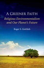A Greener Faith: Religious Environmentalism and Our Planets Future ebook by Roger S. Gottlieb