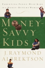 Money-Savvy Kids - Parenting Penny-Wise Kids in a Money-Hungry World ebook by J. Raymond Albrektson