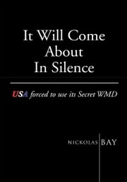 It Will Come About In Silence:USA forced to use its Secret WMD - USA forced to use its Secret WMD ebook by Nickolas Bay