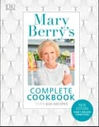 Mary Berry's Complete Cookbook - Over 650 recipes ebook by Mary Berry