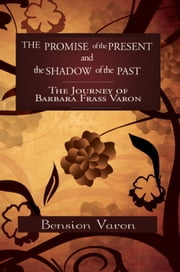 The Promise of the Present and the Shadow of the Past - The Journey of Barbara Frass Varon ebook by Bension Varon