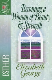 Becoming a Woman of Beauty & Strength: Esther - Esther ebook by Elizabeth George