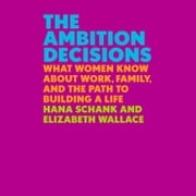 The Ambition Decisions - What Women Know About Work, Family, and the Path to Building a Life audiobook by Hana Schank, Elizabeth Wallace
