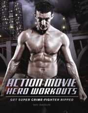 Action Movie Hero Workouts - Get Super Crime-Fighter Ripped ebook by Dave Randolph