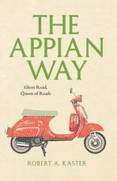 The Appian Way - Ghost Road, Queen of Roads ebook by Robert A. Kaster
