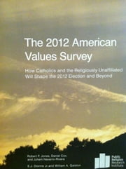 The 2012 American Values Survey: How Catholics and the Religiously Unaffiliated Will Shape the 2012 Election and Beyond ebook by Robert P. Jones