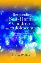 Responding to Self-Harm in Children and Adolescents - A Professional's Guide to Identification, Intervention and Support ebook by Steven Walker