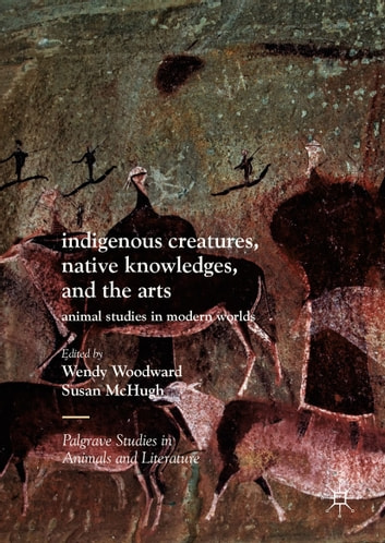 Indigenous Creatures, Native Knowledges, and the Arts - Animal Studies in Modern Worlds ebook by