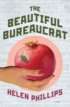 The Beautiful Bureaucrat - A Novel ebook by Helen Phillips