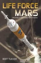 Life Force Mars - Creating a New Home for Mankind ebook by Bert Tucker