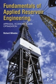 Fundamentals of Applied Reservoir Engineering - Appraisal, Economics and Optimization ebook by Richard Wheaton