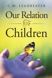Our Relation to Children ebook by C.w. Leadbeater
