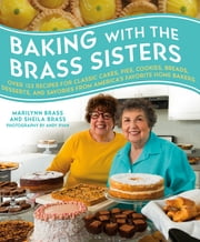 Baking with the Brass Sisters - Over 125 Recipes for Classic Cakes, Pies, Cookies, Breads, Desserts, and Savories from America's Favorite Home Bakers ebook by Marilynn Brass,Sheila Brass,Andy Ryan