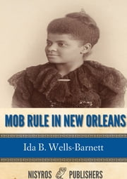 Mob Rule in New Orleans - Robert Charles and His Fight to Death, the Story of His Life, Burning Human Beings Alive, Other Lynching Statistics ebook by Ida B. Wells-Barnett