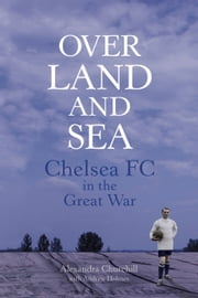 Over Land and Sea - Chelsea FC in the Great War ebook by Alexandra Churchill,Andrew Holmes