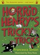 Horrid Henry's Tricky Tricks - Ten Favourite Stories - and more! ebook by Francesca Simon, Tony Ross