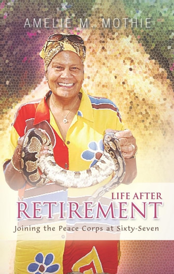Life After Retirement - Joining the Peace Corps at Sixty-Seven ebook by Amelie M. Mothie