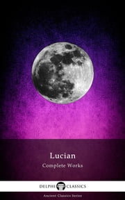 Complete Works of Lucian (Delphi Classics) ebook by Lucian of Samosata, Delphi Classics