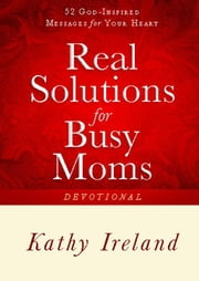 Real Solutions for Busy Moms Devotional - 52 God-Inspired Messages for Your Heart ebook by Kathy Ireland