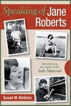 Speaking of Jane Roberts - Remembering the Author of the Seth Material ebook by Susan M. Watkins