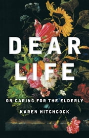 Dear Life - On Caring for the Elderly ebook by Karen Hitchcock