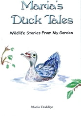 Maria's Duck Tales: Wildlife Stories From My Garden ebook by Maria Daddino