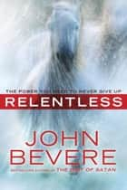 Relentless - The Power You Need to Never Give Up ebook by John Bevere