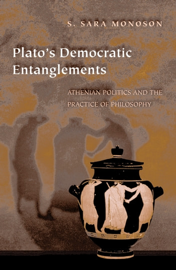 Plato's Democratic Entanglements - Athenian Politics and the Practice of Philosophy eBook by S. Sara Monoson