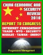 2010 Report to Congress of the U.S. and China Economic And Security Review Commission: Internet Censorship, Hacking Attacks, Trade, WTO, Security, Missiles, Aviation, Taiwan, Hong Kong, Green Energy ebook by Progressive Management