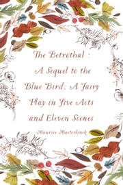 The Betrothal : A Sequel to the Blue Bird; A Fairy Play in Five Acts and Eleven Scenes ebook by Maurice Maeterlinck