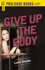 Give Up the Body ebook by Louis Trimble
