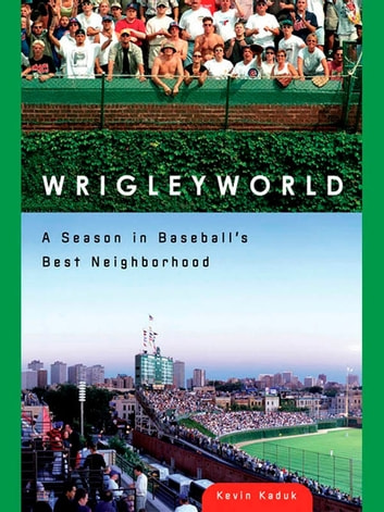 Wrigleyworld - A Season In Baseball's Best Neighborhood ebook by Kevin Kaduk